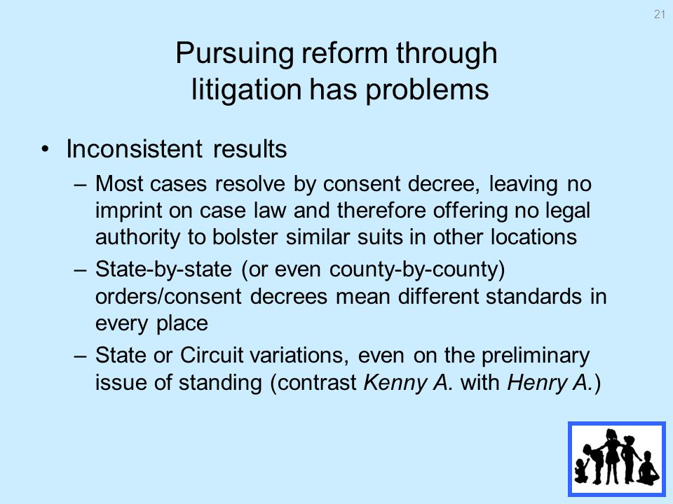 Pursuing reform through litigation has problems Inconsistent results –Most cases resolve by consent decree, leaving no imprint on case law and therefore offering no legal authority to bolster similar suits in other locations –State-by-state (or even county-by-county) orders/consent decrees mean different standards in every place –State or Circuit variations, even on the preliminary issue of standing (contrast Kenny A.