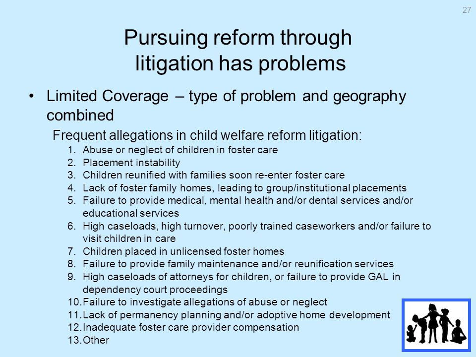 Pursuing reform through litigation has problems Limited Coverage – type of problem and geography combined Frequent allegations in child welfare reform litigation: 1.Abuse or neglect of children in foster care 2.Placement instability 3.Children reunified with families soon re-enter foster care 4.Lack of foster family homes, leading to group/institutional placements 5.Failure to provide medical, mental health and/or dental services and/or educational services 6.High caseloads, high turnover, poorly trained caseworkers and/or failure to visit children in care 7.Children placed in unlicensed foster homes 8.Failure to provide family maintenance and/or reunification services 9.High caseloads of attorneys for children, or failure to provide GAL in dependency court proceedings 10.Failure to investigate allegations of abuse or neglect 11.Lack of permanency planning and/or adoptive home development 12.Inadequate foster care provider compensation 13.Other 27