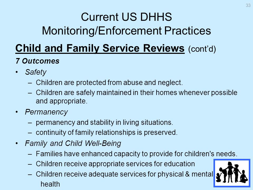 Current US DHHS Monitoring/Enforcement Practices Child and Family Service Reviews (contd) 7 Outcomes Safety –Children are protected from abuse and neglect.