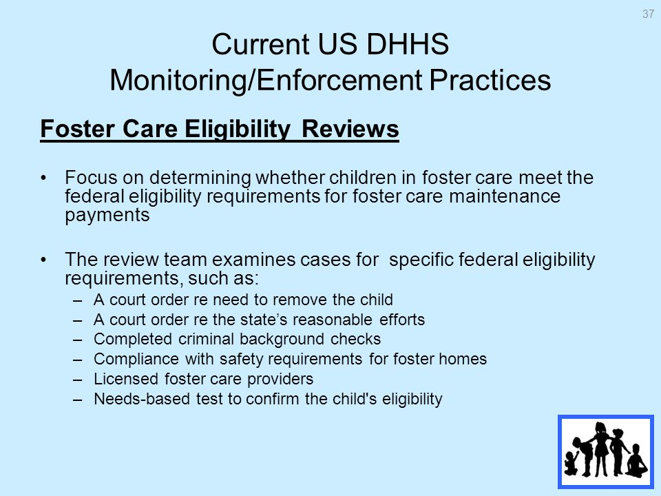 Current US DHHS Monitoring/Enforcement Practices Foster Care Eligibility Reviews Focus on determining whether children in foster care meet the federal eligibility requirements for foster care maintenance payments The review team examines cases for specific federal eligibility requirements, such as: –A court order re need to remove the child –A court order re the states reasonable efforts –Completed criminal background checks –Compliance with safety requirements for foster homes –Licensed foster care providers –Needs-based test to confirm the child s eligibility 37