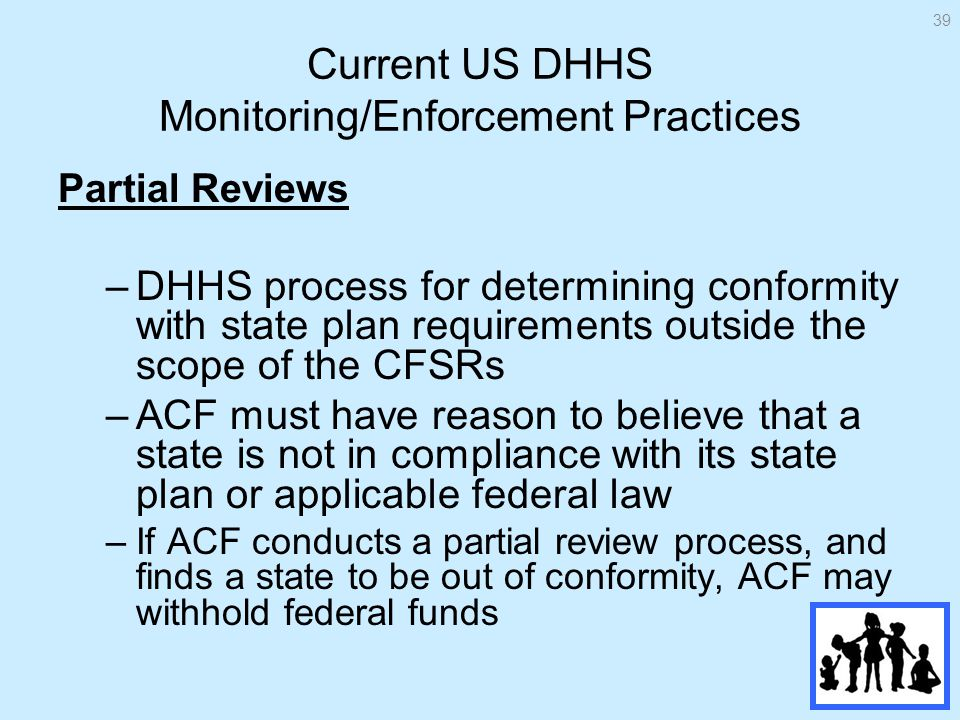 Current US DHHS Monitoring/Enforcement Practices Partial Reviews –DHHS process for determining conformity with state plan requirements outside the scope of the CFSRs –ACF must have reason to believe that a state is not in compliance with its state plan or applicable federal law –If ACF conducts a partial review process, and finds a state to be out of conformity, ACF may withhold federal funds 39