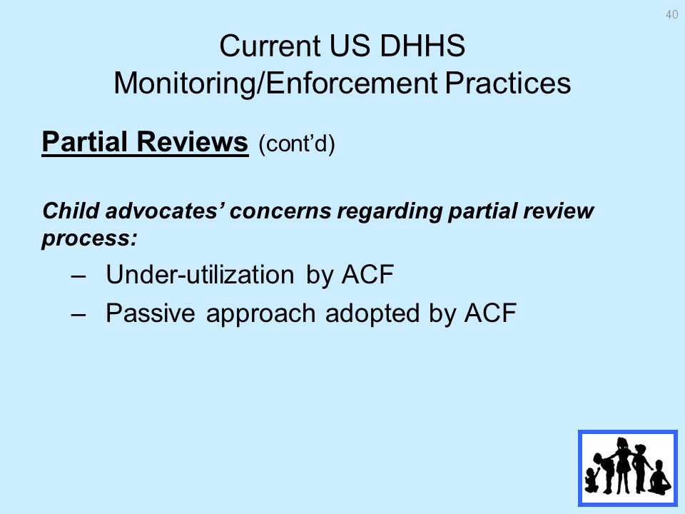 Current US DHHS Monitoring/Enforcement Practices Partial Reviews (contd) Child advocates concerns regarding partial review process: –Under-utilization by ACF –Passive approach adopted by ACF 40