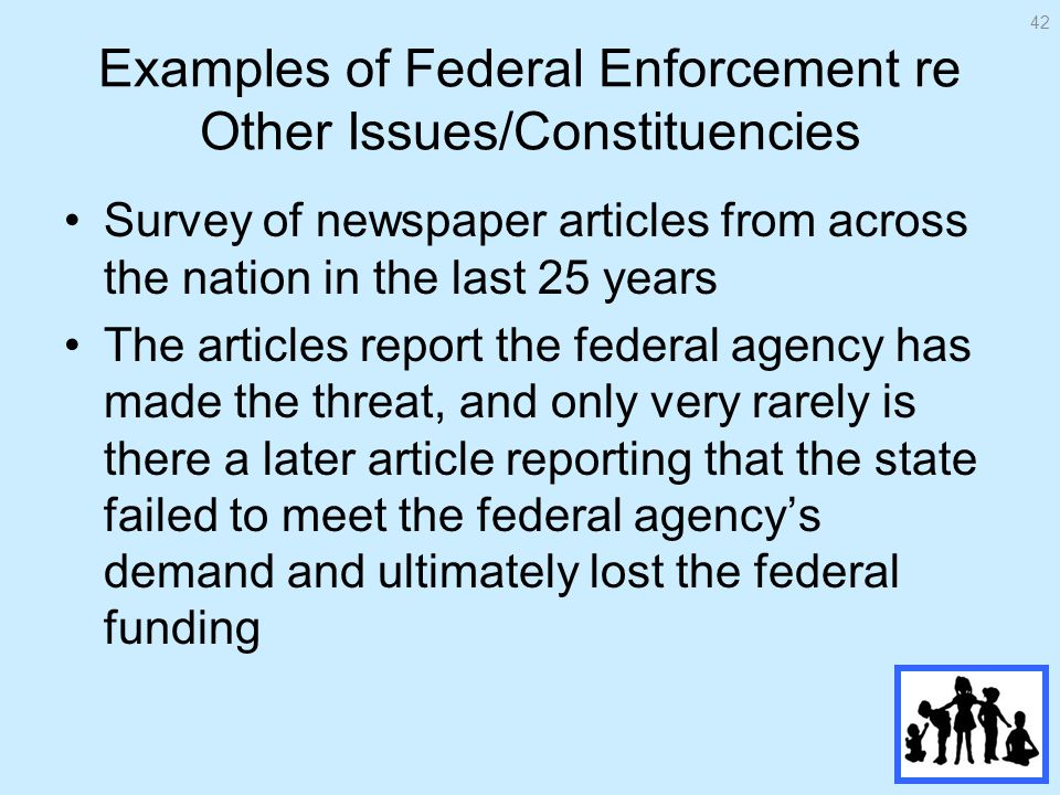 Examples of Federal Enforcement re Other Issues/Constituencies Survey of newspaper articles from across the nation in the last 25 years The articles report the federal agency has made the threat, and only very rarely is there a later article reporting that the state failed to meet the federal agencys demand and ultimately lost the federal funding 42