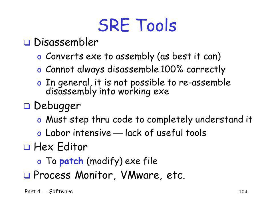 Part 4 Software 103 SRE We assume… o Reverse engineer is an attacker o Attacker only has exe (no source code) o Not bytecode (i.e., no Java,.Net) Attacker might want to o Understand the software o Modify (patch) the software SRE usually focused on Windows o So we focus on Windows