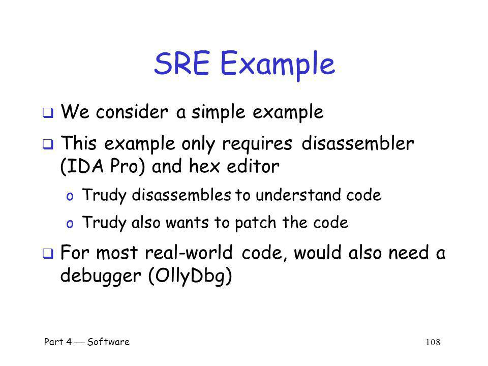Part 4 Software 107 SRE Necessary Skills Working knowledge of target assembly code Experience with the tools o IDA Pro sophisticated and complex o OllyDbg best choice for this class Knowledge of Windows Portable Executable (PE) file format Boundless patience and optimism SRE is a tedious, labor-intensive process!