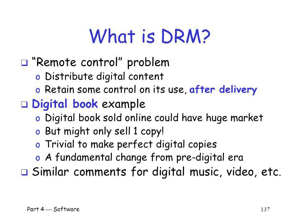 Part 4 Software 136 Digital Rights Management DRM is a good example of limitations of doing security in software Well discuss o What is DRM.