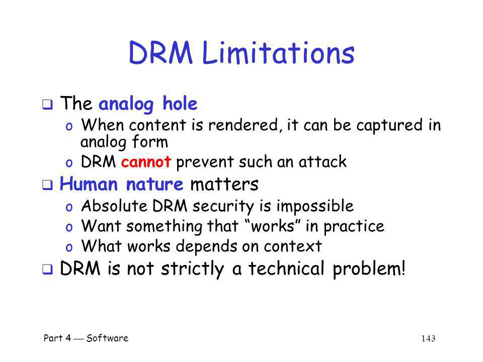 Part 4 Software 142 Current State of DRM At best, security by obscurity o A derogatory term in security Secret designs oIn violation of Kerckhoffs Principle Over-reliance on crypto oWhoever thinks his problem can be solved using cryptography, doesnt understand his problem and doesnt understand cryptography.
