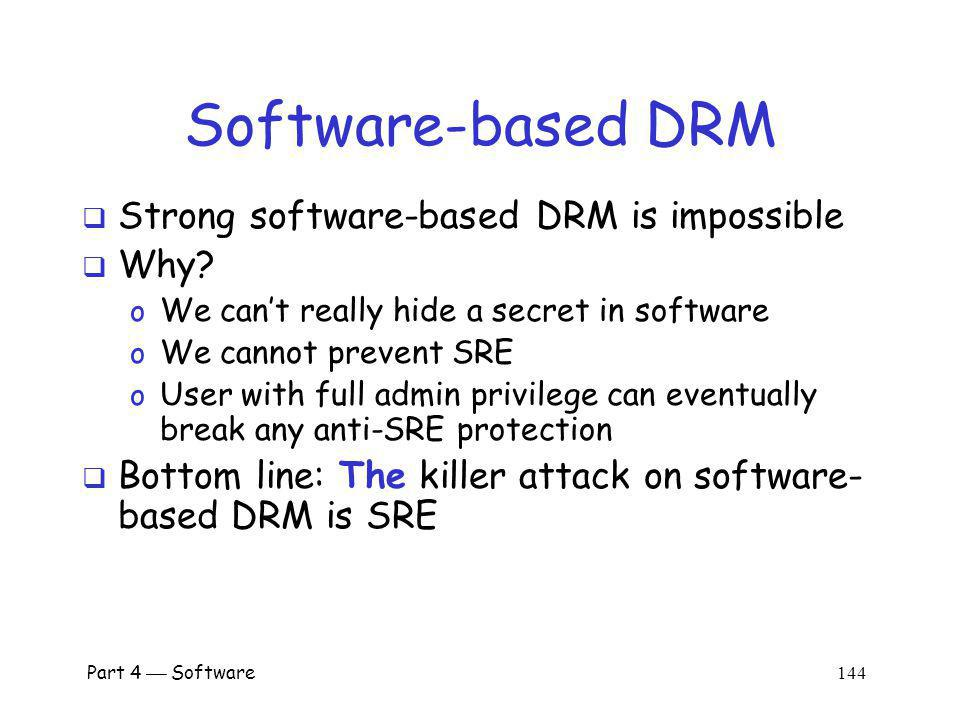 Part 4 Software 143 DRM Limitations The analog hole o When content is rendered, it can be captured in analog form o DRM cannot prevent such an attack Human nature matters o Absolute DRM security is impossible o Want something that works in practice o What works depends on context DRM is not strictly a technical problem!