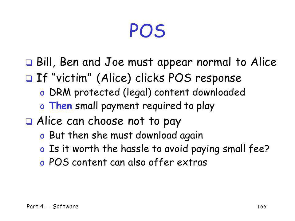 Part 4 Software 165 P2P File Sharing with POS Suppose Alice requests Hey Jude Black arrow: query Red arrow: positive response POS Ted Carol Pat Marilyn Bob Alice Dean Fred Alice selects from: Bill, Ben, Carol, Joe, Pat Bill, Ben, and Joe have legal content.
