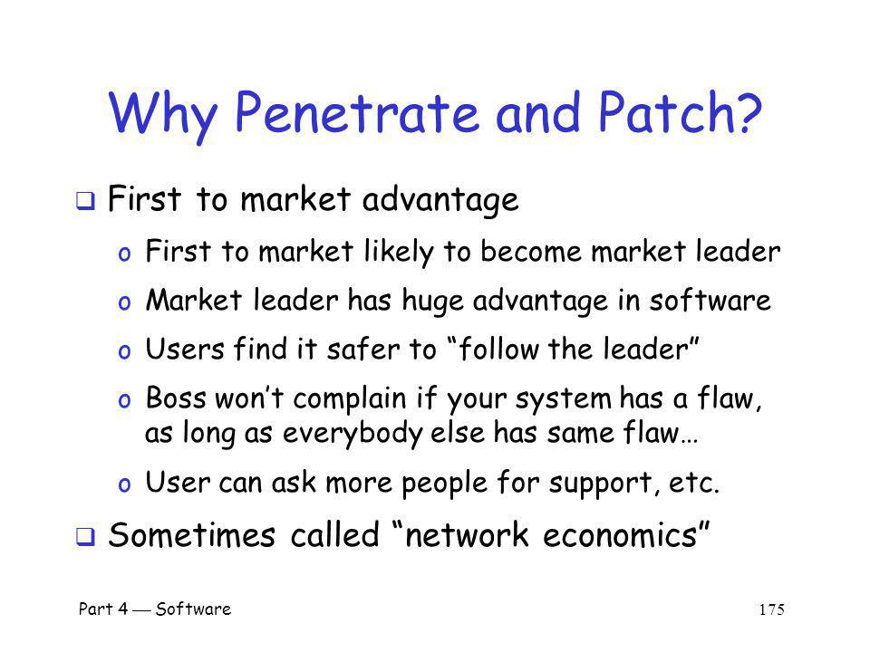 Part 4 Software 174 Penetrate and Patch Usual approach to software development o Develop product as quickly as possible o Release it without adequate testing o Patch the code as flaws are discovered In security, this is penetrate and patch o A bad approach to software development o An even worse approach to secure software!