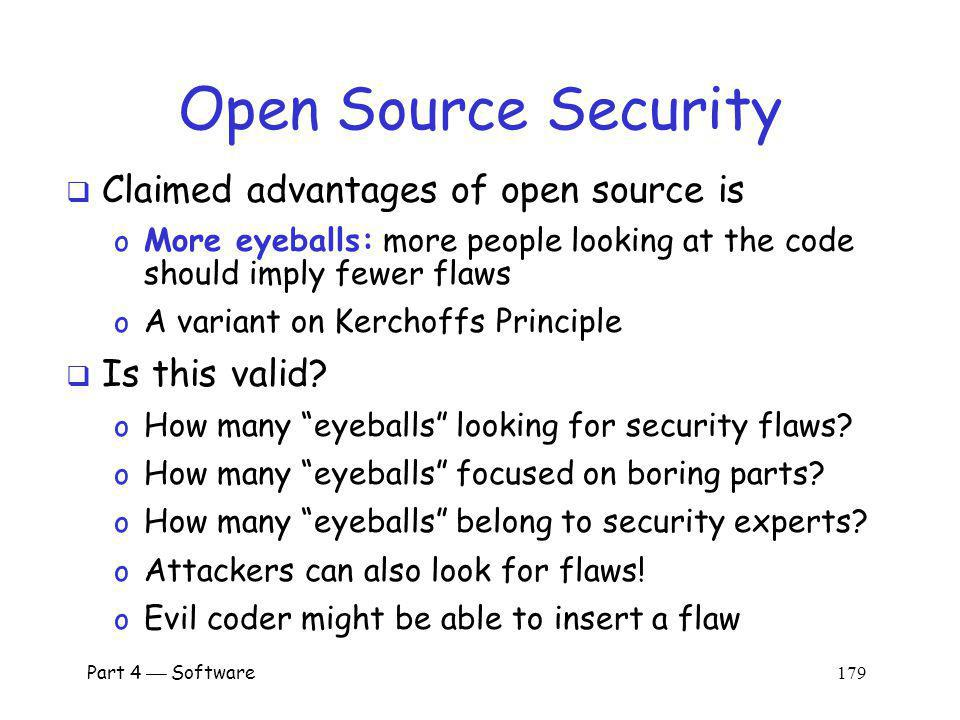 Part 4 Software 178 Open vs Closed Source Open source software o The source code is available to user o For example, Linux Closed source o The source code is not available to user o For example, Windows What are the security implications?