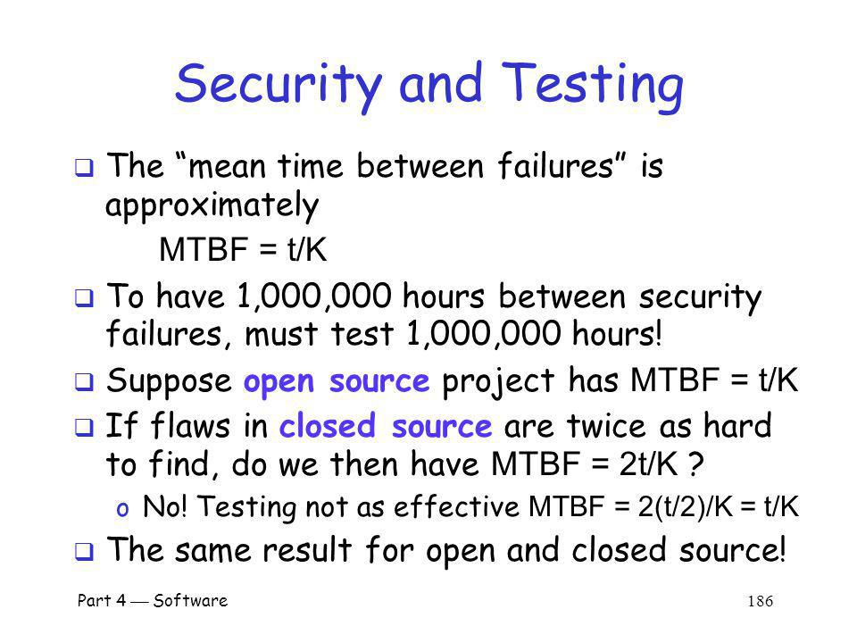 Part 4 Software 185 Security and Testing Can be shown that probability of a security failure after t units of testing is about E = K/t where K is a constant This approximation holds over large range of t Then the mean time between failures is MTBF = t/K The good news: security improves with testing The bad news: security only improves linearly with testing!
