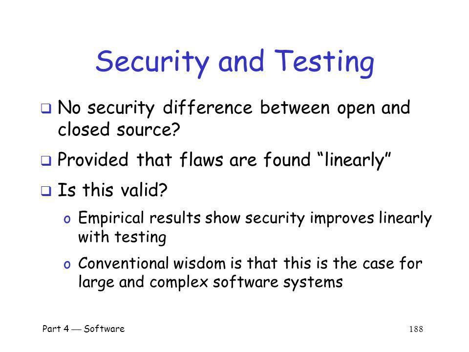 Part 4 Software 187 Security and Testing Closed source advocates might argue o Closed source has open source alpha testing, where flaws found at (higher) open source rate o Followed by closed source beta testing and use, giving attackers the (lower) closed source rate o Does this give closed source an advantage.