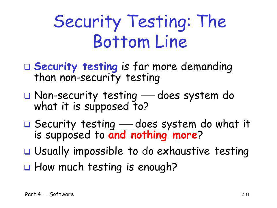 Part 4 Software 200 Testing Case History In one system with 184,000 lines of code Flaws found o 17.3% inspecting system design o 19.1% inspecting component design o 15.1% code inspection o 29.4% integration testing o 16.6% system and regression testing Conclusion: must do many kinds of testing o Overlapping testing is necessary o Provides a form of defense in depth