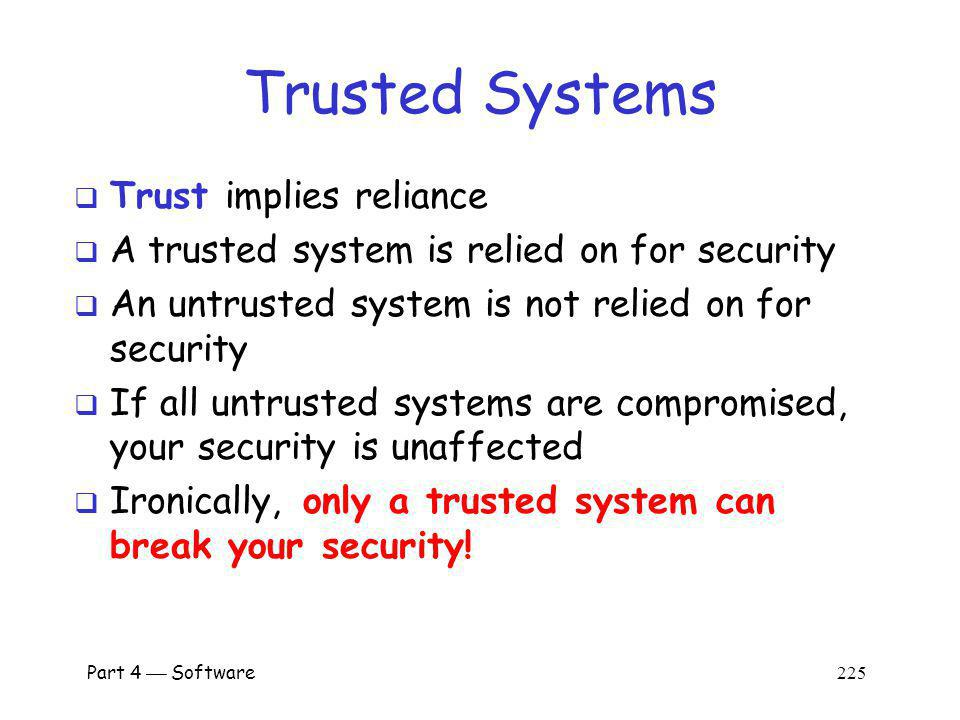 Part 4 Software 224 Trust vs Security Security is a judgment of effectiveness Judge based on specified policy Security depends on trust relationships Trust implies reliance Trust is binary Ideally, only trust secure systems All trust relationships should be explicit Note: Some authors use different terminology!