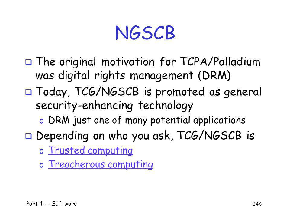 Part 4 Software 245 Next Generation Secure Computing Base NGSCB pronounced n-scub (the G is silent) Was supposed to be part of Vista OS o Vista was once known as Longhorn… TCG (Trusted Computing Group) o Led by Intel, TCG makes special hardware NGSCB is the part of Windows that will interface with TCG hardware TCG/NGSCB formerly TCPA/Palladium o Why the name changes.
