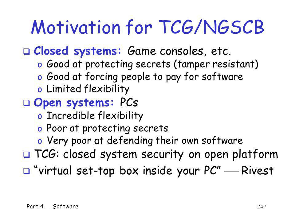 Part 4 Software 246 NGSCB The original motivation for TCPA/Palladium was digital rights management (DRM) Today, TCG/NGSCB is promoted as general security-enhancing technology o DRM just one of many potential applications Depending on who you ask, TCG/NGSCB is o Trusted computing Trusted computing o Treacherous computing Treacherous computing