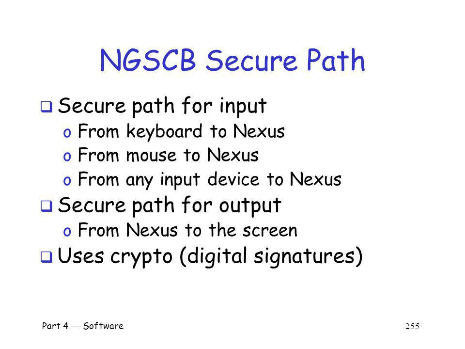 Part 4 Software 254 NGSCB Sealed Storage Sealed storage contains secret data o If code X wants access to secret, a hash of X must be verified (integrity check of X) o Implemented via symmetric key cryptography Confidentiality of secret is protected since only accessed by trusted software Integrity of secret is assured since its in sealed storage