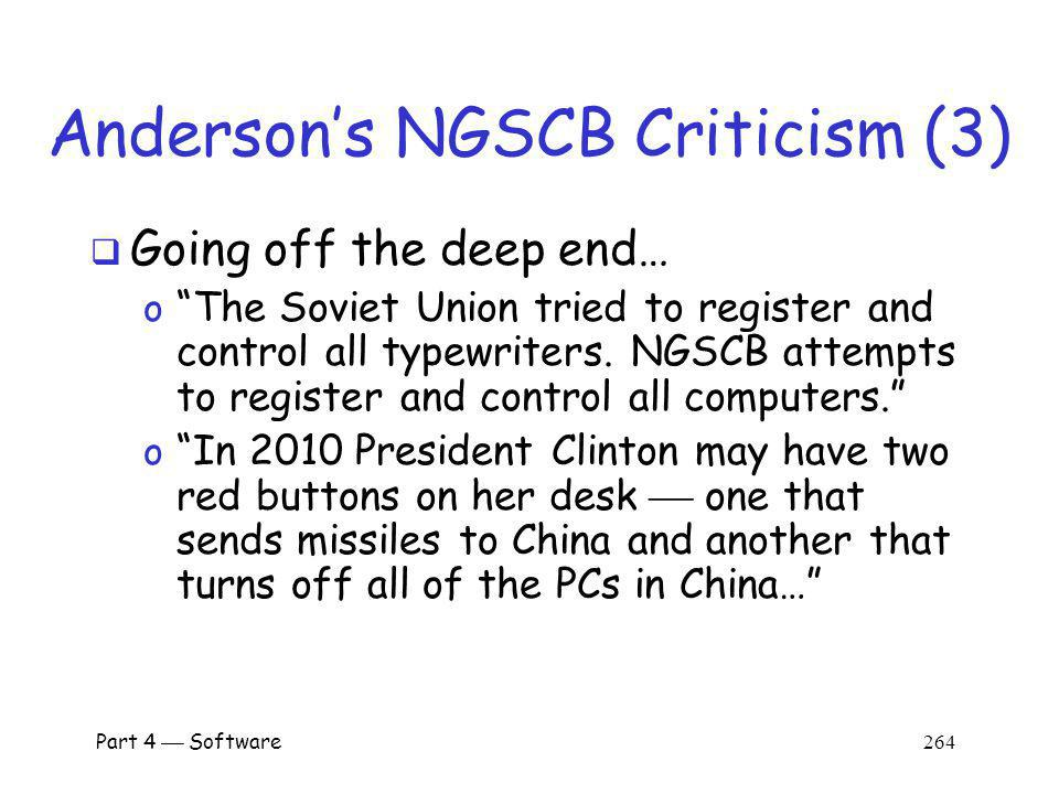 Part 4 Software 263 Andersons NGSCB Criticism (2) Files from a compromised machine could be blacklisted to, e.g., prevent music piracy Suppose everyone at SJSU uses same pirated copy of Microsoft Word o If you stop this copy from working on all NGSCB machines, SJSU users will not use NGSCB o Instead, make all NGSCB machines refuse to open documents created with this copy of Word… o …so SJSU user cant share docs with NGSCB user…