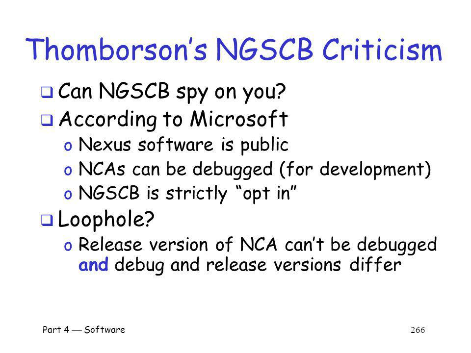 Part 4 Software 265 Thomborsons NGSCB Criticism NGSCB acts like a security guard By passive observation, NGSCB security guard can see sensitive info Former student worked as security guard at apartment complex o By passive observations… o …he learned about people who lived there