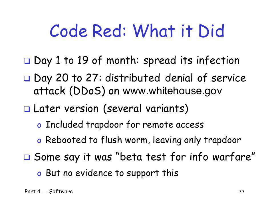 Part 4 Software 54 Code Red Worm Appeared in July 2001 Infected more than 250,000 systems in about 15 hours Eventually infected 750,000 out of about 6,000,000 vulnerable systems Exploited buffer overflow in Microsoft IIS server software o Then monitor traffic on port 80, looking for other susceptible servers