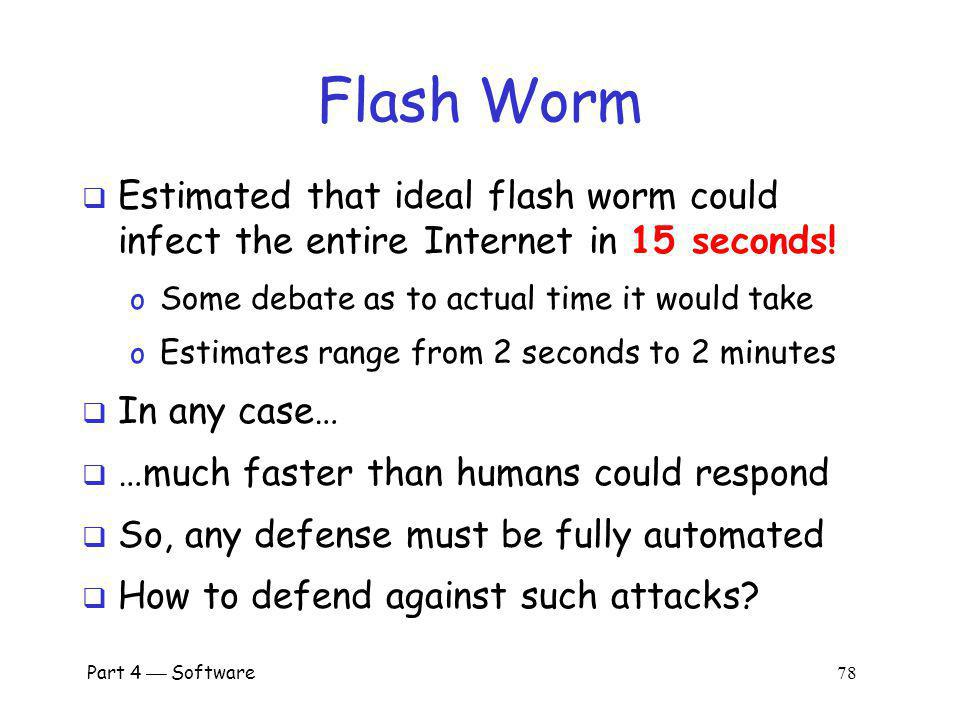 Part 4 Software 77 Flash Worm Predetermine all vulnerable IP addresses o Depends on details of the attack Embed these addresses in worm(s) o Results in huge worm(s) o But, the worm replicates, it splits No wasted time or bandwidth.