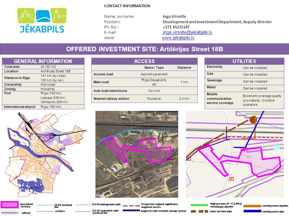 OFFERED INVESTMENT SITE: Celtnieku Street 19A GENERAL INFORMATION Total area3 741 m 2 LocationCeltnieku Street 19A Distance to Riga 133 km (by road) 130 km (by rail) OwnershipMunicipal ZoningOther Port Riga (134 km) Liepaja (343 km) Ventspils (322 km) International airport Riga (149 km) CONTACT INFORMATION Name, surname: Inga Virsnīte Position: Development and Investment Department, deputy director Ph.