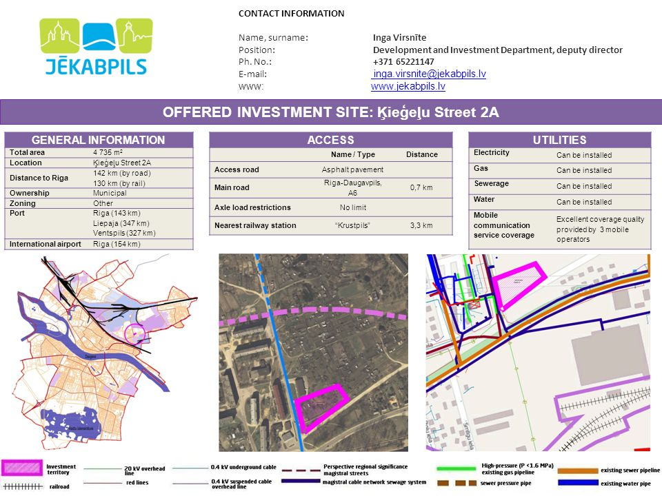OFFERED INVESTMENT SITE: Ķieģeļu Street 17A GENERAL INFORMATION Total area 3 507 m 2 LocationĶieģeļu Street 17A Distance to Riga 142 km (by road) 130 km (by rail) OwnershipMunicipal ZoningIndustrial Port Riga (143 km) Liepaja (348 km) Ventspils (328 km) International airport Riga (154 km) CONTACT INFORMATION Name, surname: Inga Virsnīte Position: Development and Investment Department, deputy director Ph.