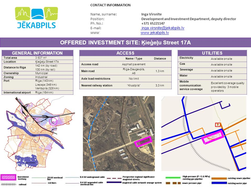 OFFERED INVESTMENT SITE: Latgales Street 55 GENERAL INFORMATION Total area 6399 m 2 LocationLatgales Street 55 Distance to Riga 140 km (by road) 130 km (by rail) OwnershipMunicipal ZoningOther Port Riga (141 km) Liepaja (348 km) Ventspils (327 km) International airport Riga (149 km) CONTACT INFORMATION Name, surname: Inga Virsnīte Position: Development and Investment Department, deputy director Ph.