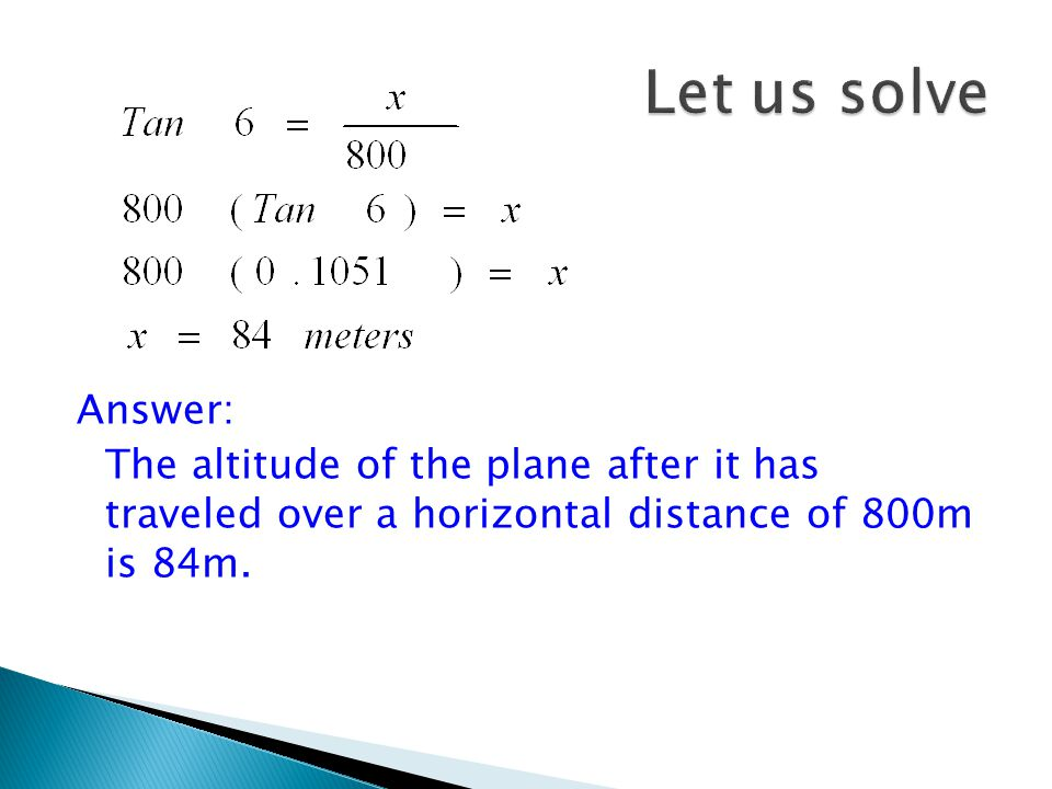 Let x = the altitude of the plane as it travels 800m horizontally Since we have the values of an acute angle and its adjacent side, we will use x 800m