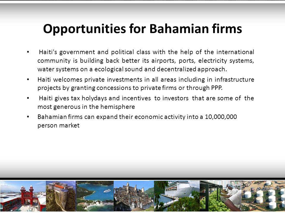 Challenges and opportunities : the path forward: Change the dynamics of the bi-national relationships so trade and investment can flow Allow for policies to build common projects to enhance logistics and access to market Turn the fact that a substantial part of Bahamian population has Haitian roots as a way to create a bridge to promote trade, exchanges and knowhow transfer for the benefit of both economy Let us build one Caribbean.