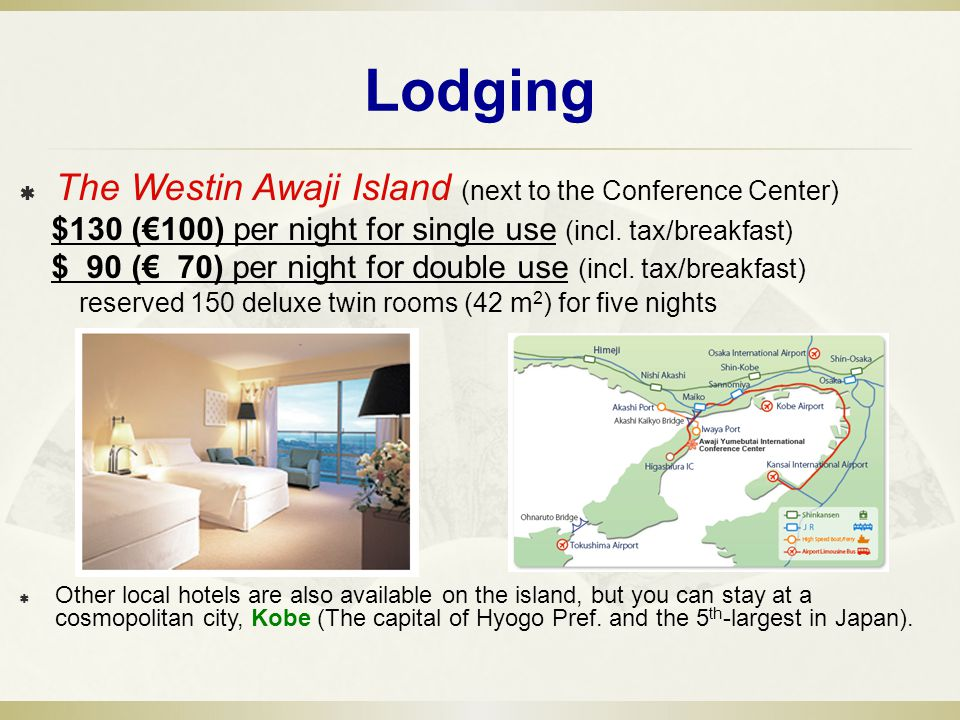 Lodging The Westin Awaji Island (next to the Conference Center) $130 (100) per night for single use (incl.