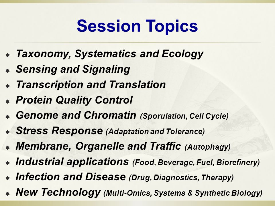 Session Topics Taxonomy, Systematics and Ecology Sensing and Signaling Transcription and Translation Protein Quality Control Genome and Chromatin (Sporulation, Cell Cycle) Stress Response (Adaptation and Tolerance) Membrane, Organelle and Traffic (Autophagy) Industrial applications (Food, Beverage, Fuel, Biorefinery) Infection and Disease (Drug, Diagnostics, Therapy) New Technology (Multi-Omics, Systems & Synthetic Biology)