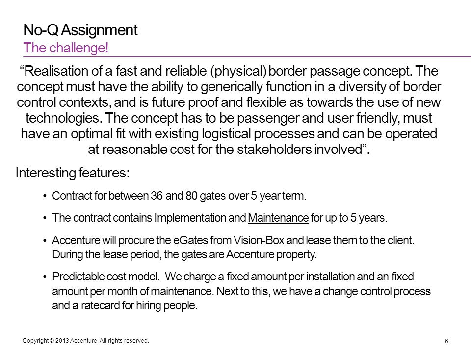 Copyright © 2013 Accenture All rights reserved. No-Q Assignment Realisation of a fast and reliable (physical) border passage concept. The concept must