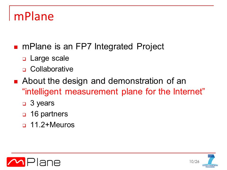 10/26 mPlane mPlane is an FP7 Integrated Project Large scale Collaborative About the design and demonstration of an intelligent measurement plane for