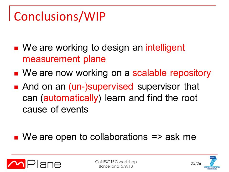 25/26 Conclusions/WIP We are working to design an intelligent measurement plane We are now working on a scalable repository And on an (un-)supervised supervisor that can (automatically) learn and find the root cause of events We are open to collaborations => ask me CoNEXT TPC workshop Barcellona, 5/9/13