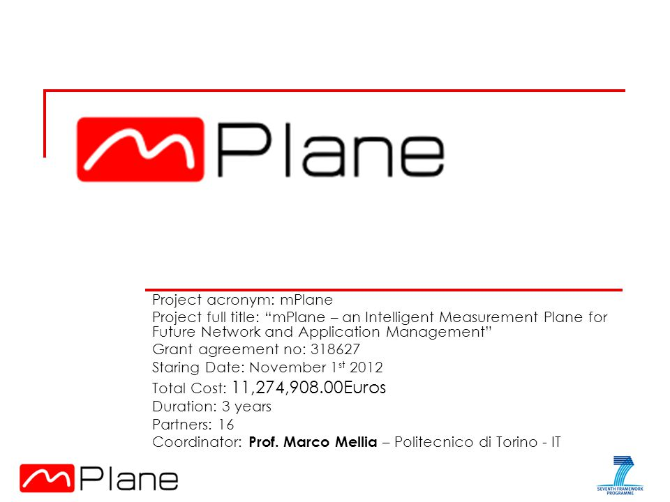 Project acronym: mPlane Project full title: mPlane – an Intelligent Measurement Plane for Future Network and Application Management Grant agreement no: Staring Date: November 1 st 2012 Total Cost: 11,274,908.00Euros Duration: 3 years Partners: 16 Coordinator: Prof.