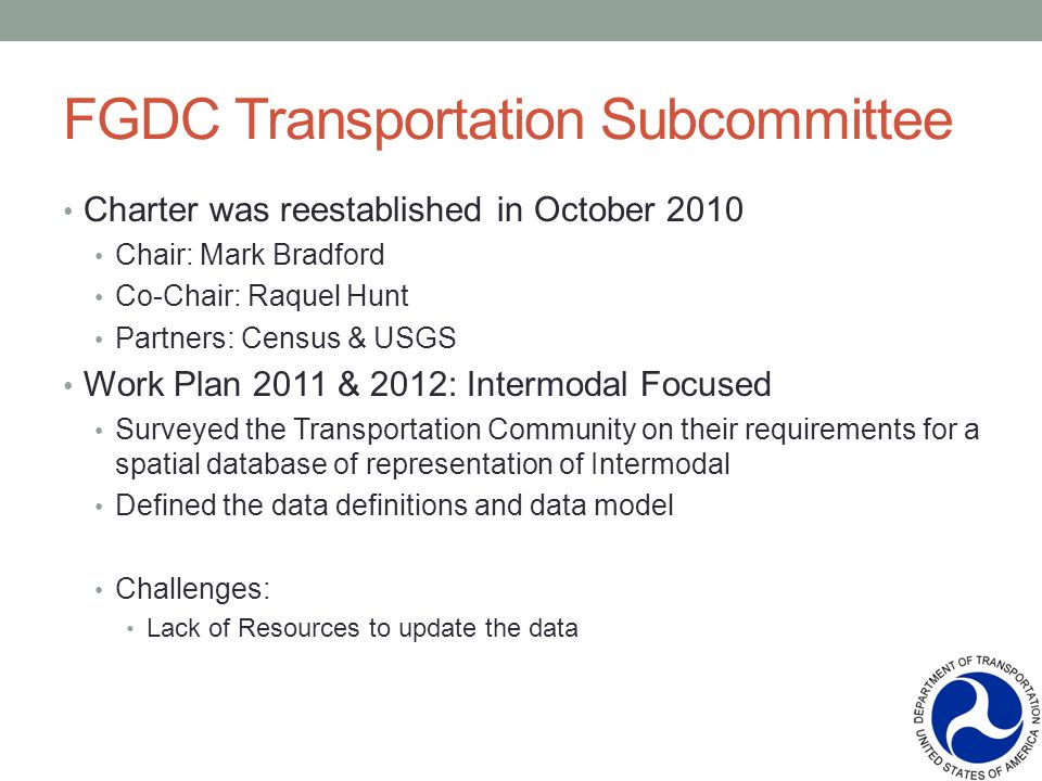 FGDC Transportation Subcommittee Charter was reestablished in October 2010 Chair: Mark Bradford Co-Chair: Raquel Hunt Partners: Census & USGS Work Plan 2011 & 2012: Intermodal Focused Surveyed the Transportation Community on their requirements for a spatial database of representation of Intermodal Defined the data definitions and data model Challenges: Lack of Resources to update the data