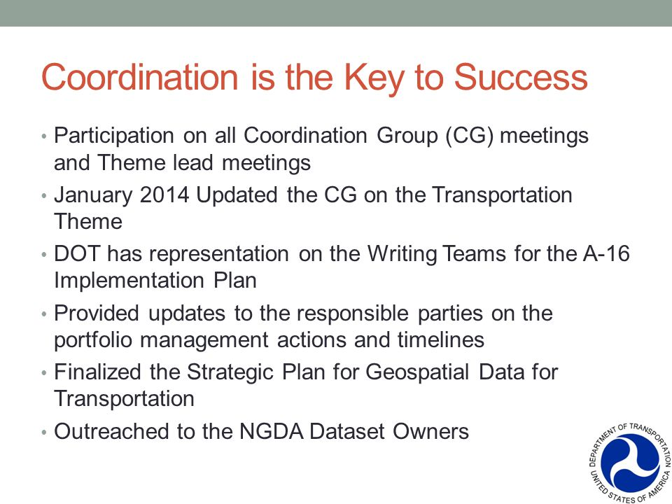 Coordination is the Key to Success Participation on all Coordination Group (CG) meetings and Theme lead meetings January 2014 Updated the CG on the Transportation Theme DOT has representation on the Writing Teams for the A-16 Implementation Plan Provided updates to the responsible parties on the portfolio management actions and timelines Finalized the Strategic Plan for Geospatial Data for Transportation Outreached to the NGDA Dataset Owners
