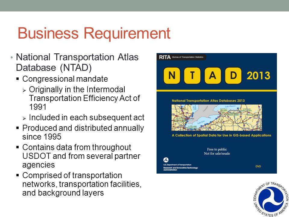 Business Requirement National Transportation Atlas Database (NTAD) Congressional mandate Originally in the Intermodal Transportation Efficiency Act of 1991 Included in each subsequent act Produced and distributed annually since 1995 Contains data from throughout USDOT and from several partner agencies Comprised of transportation networks, transportation facilities, and background layers