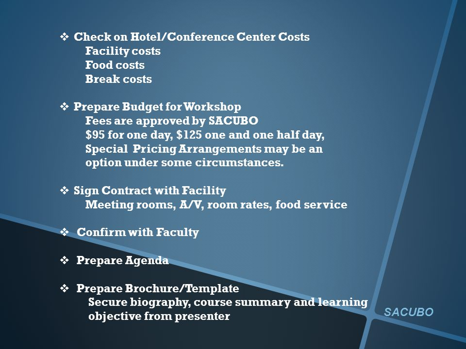 Check on Hotel/Conference Center Costs Facility costs Food costs Break costs Prepare Budget for Workshop Fees are approved by SACUBO $95 for one day, $125 one and one half day, Special Pricing Arrangements may be an option under some circumstances.