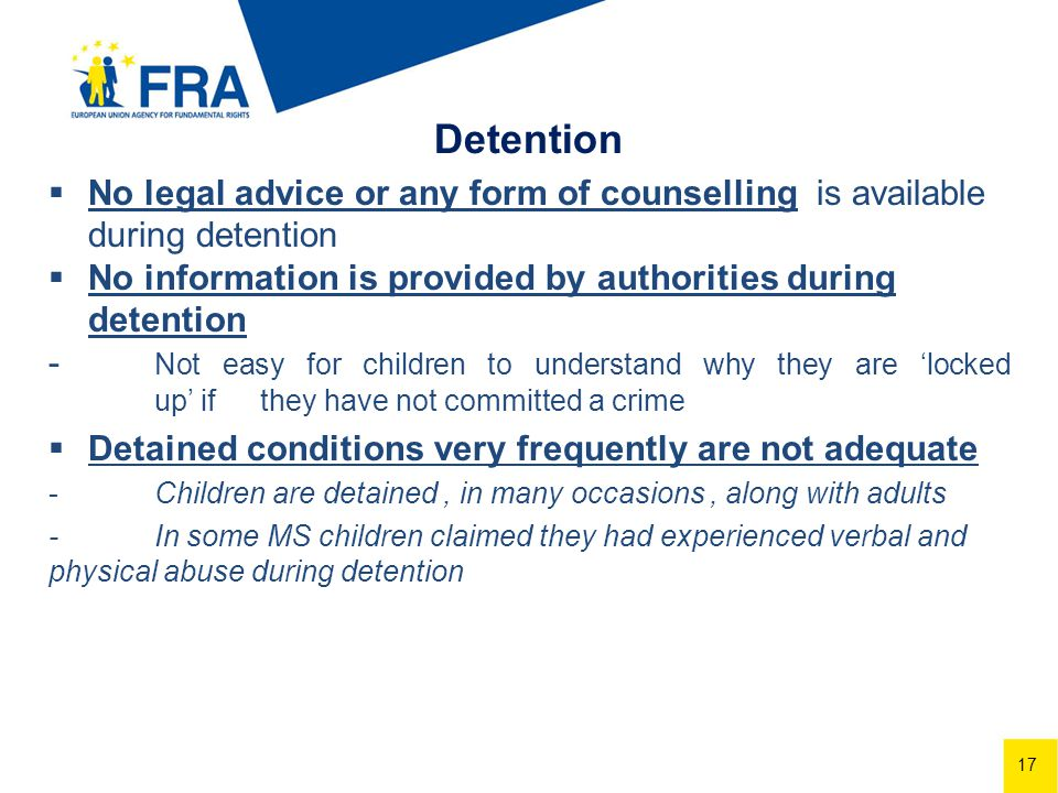 17 Detention No legal advice or any form of counselling is available during detention No information is provided by authorities during detention - Not easy for children to understand why they are locked up if they have not committed a crime Detained conditions very frequently are not adequate -Children are detained, in many occasions, along with adults -In some MS children claimed they had experienced verbal and physical abuse during detention