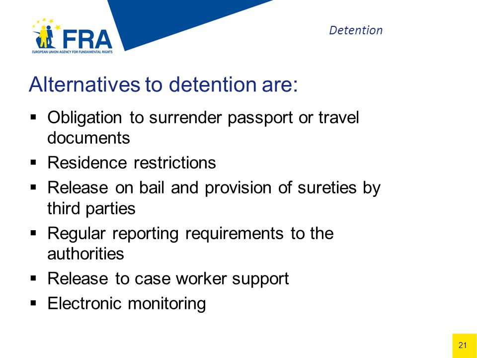 21 Alternatives to detention are: Obligation to surrender passport or travel documents Residence restrictions Release on bail and provision of sureties by third parties Regular reporting requirements to the authorities Release to case worker support Electronic monitoring Detention
