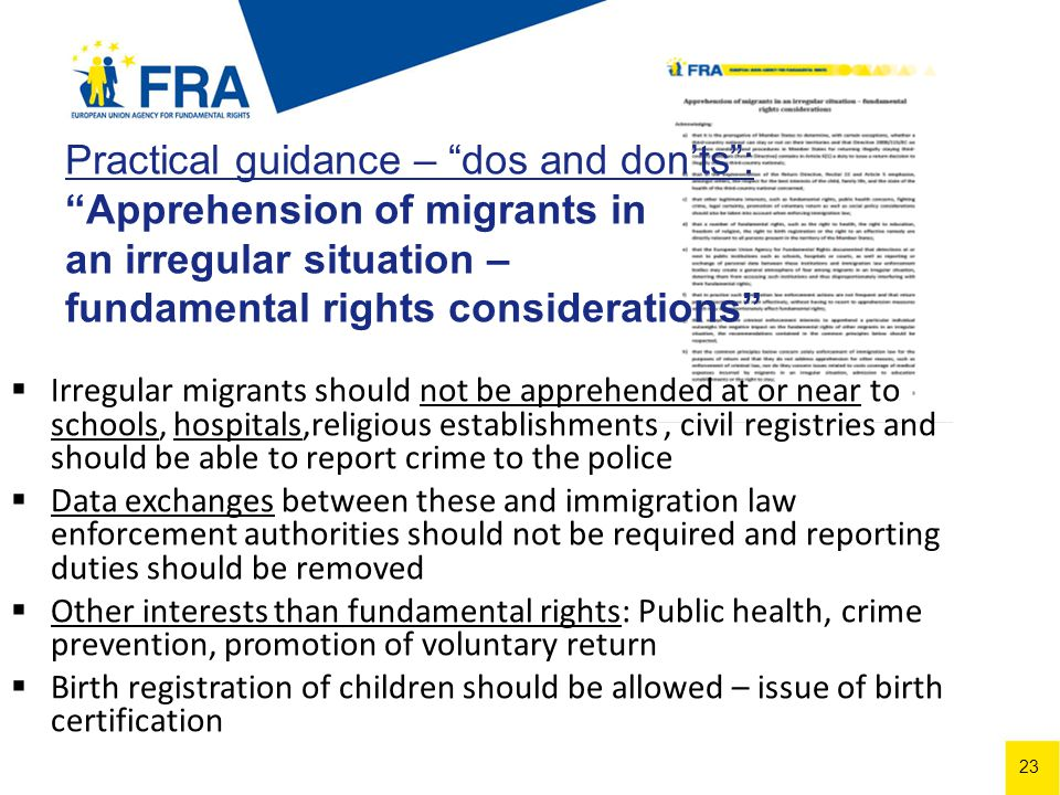 23 Practical guidance – dos and donts: Apprehension of migrants in an irregular situation – fundamental rights considerations Irregular migrants should not be apprehended at or near to schools, hospitals,religious establishments, civil registries and should be able to report crime to the police Data exchanges between these and immigration law enforcement authorities should not be required and reporting duties should be removed Other interests than fundamental rights: Public health, crime prevention, promotion of voluntary return Birth registration of children should be allowed – issue of birth certification