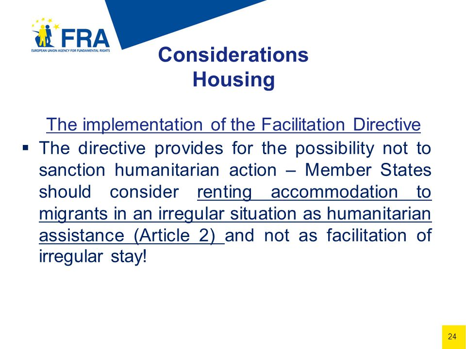 24 Considerations Housing The implementation of the Facilitation Directive The directive provides for the possibility not to sanction humanitarian action – Member States should consider renting accommodation to migrants in an irregular situation as humanitarian assistance (Article 2) and not as facilitation of irregular stay!