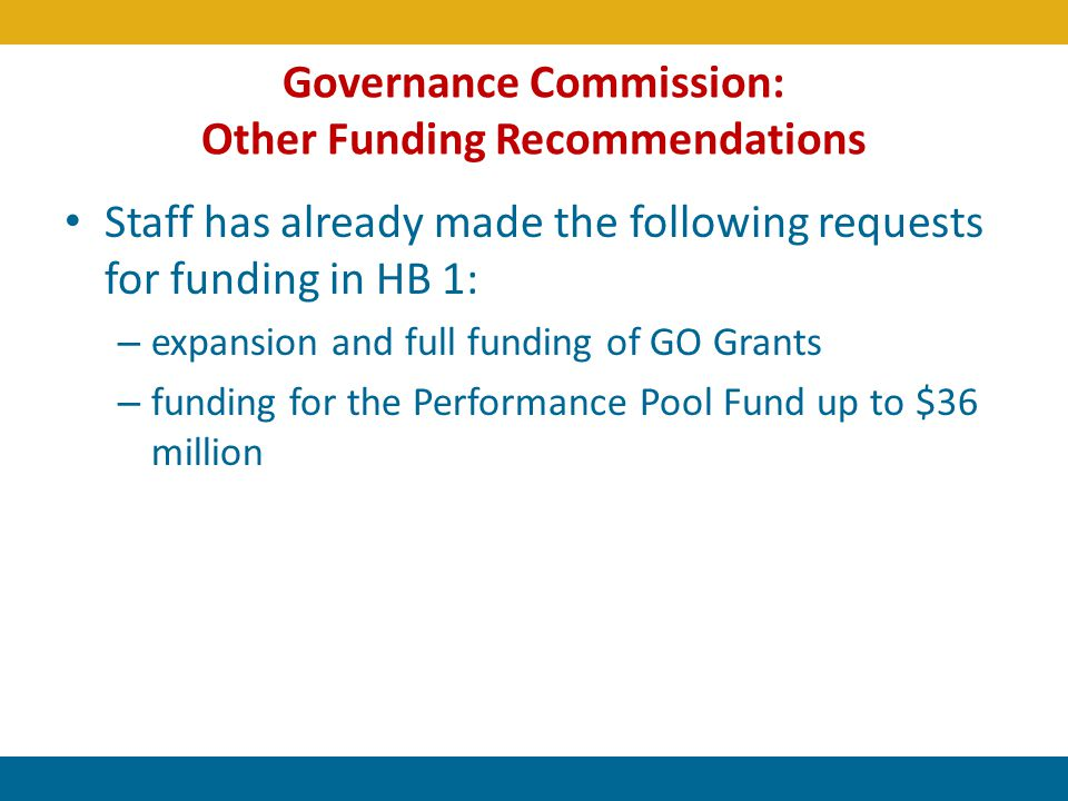 Governance Commission: Other Funding Recommendations Staff has already made the following requests for funding in HB 1: – expansion and full funding o
