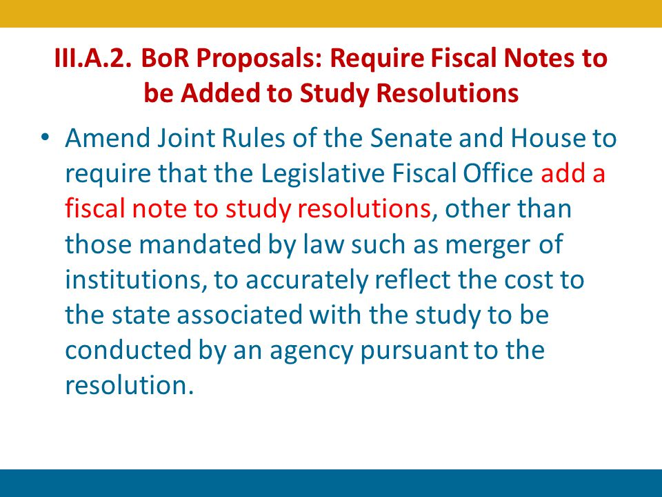 III.A.2. BoR Proposals: Require Fiscal Notes to be Added to Study Resolutions Amend Joint Rules of the Senate and House to require that the Legislativ