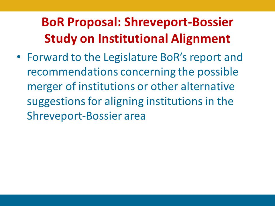 BoR Proposal: Shreveport-Bossier Study on Institutional Alignment Forward to the Legislature BoRs report and recommendations concerning the possible m