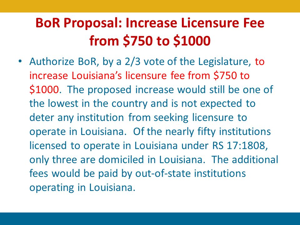 BoR Proposal: Increase Licensure Fee from $750 to $1000 Authorize BoR, by a 2/3 vote of the Legislature, to increase Louisianas licensure fee from $75