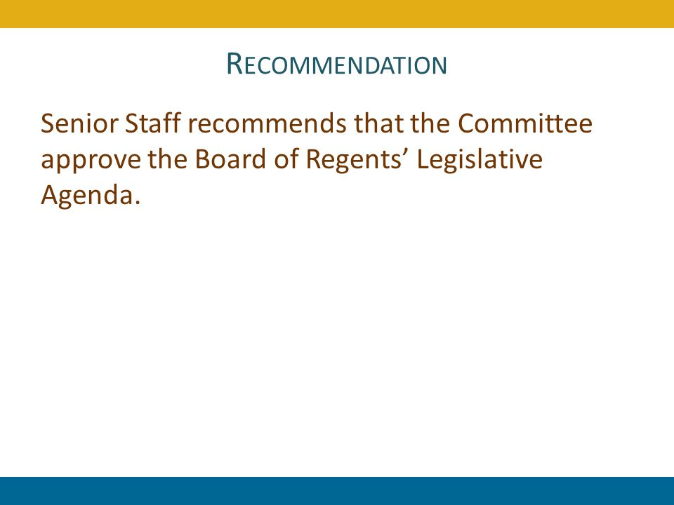 R ECOMMENDATION Senior Staff recommends that the Committee approve the Board of Regents Legislative Agenda. 109